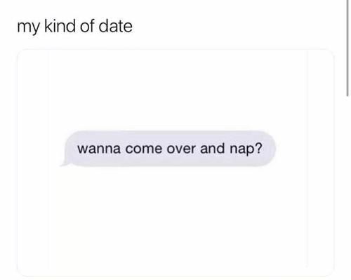 Come Over, Relationships, and Date: my kind of date  wanna come over and nap?