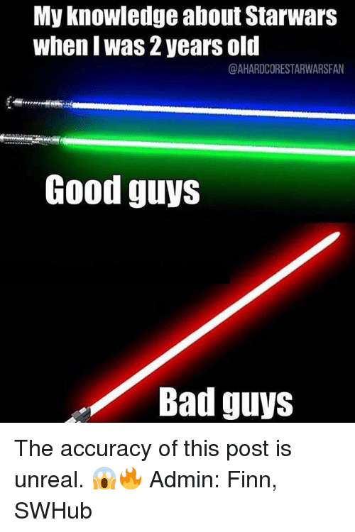 Bad, Finn, and Memes: My knowledge about Starwars  whenl Was 2 years old  @AHARDCORESTARWARSFAN  Good guys  Bad guys The accuracy of this post is unreal. 😱🔥 Admin: Finn, SWHub