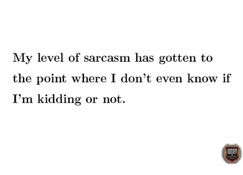 Dank, Sarcasm, and 🤖: My level of sarcasm has gotten to  the point where I don't even know if  I'm kidding or not.  CIETY