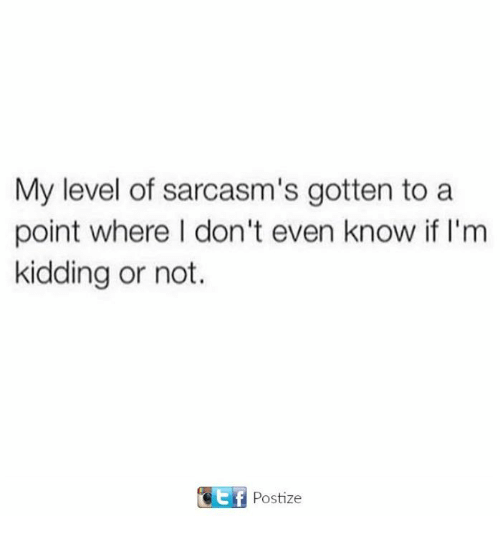 Level, Evening, and Kidding: My level of sarcasm's gotten to a  point where I don't even know if I'm  kidding or not.  GEEf Postize
