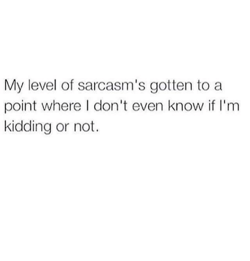 Memes, 🤖, and Level: My level of sarcasm's gotten to a  point where I don't even know if I'm  kidding or not.
