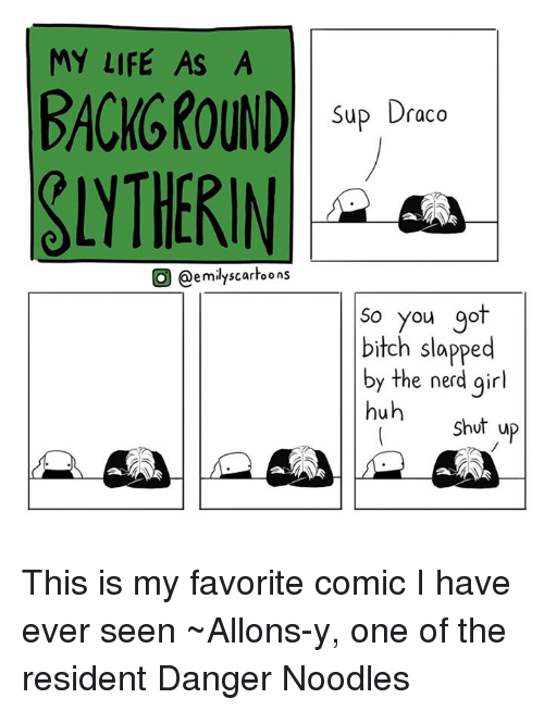 Bitch Slaps: MY LIFE AS A  BACKGROUND  O @emily scartoons  Sup Draco  So you go  bitch slapped  by the nerd girl  huh  Shut up This is my favorite comic  I have ever seen ~Allons-y, one of the resident Danger Noodles