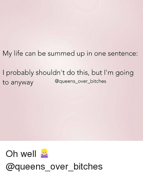 Summed Up: My life can be summed up in one sentence:  I probably shouldn't do this, but I'm going  to anyway  @queens_over_bitches Oh well 🤷🏼‍♀️ @queens_over_bitches