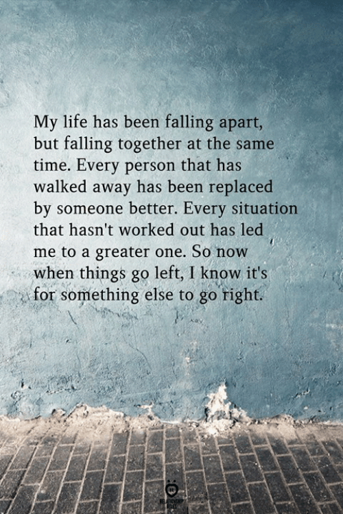 Life, Time, and Something Else: My life has been falling apart,  but falling together at the same  time. Every person that has  walked away has been replaced  bv someone better. Every situation  that hasn't worked out has led  me to a greater one. So now  when things go left, I know it's  for something else to go right.