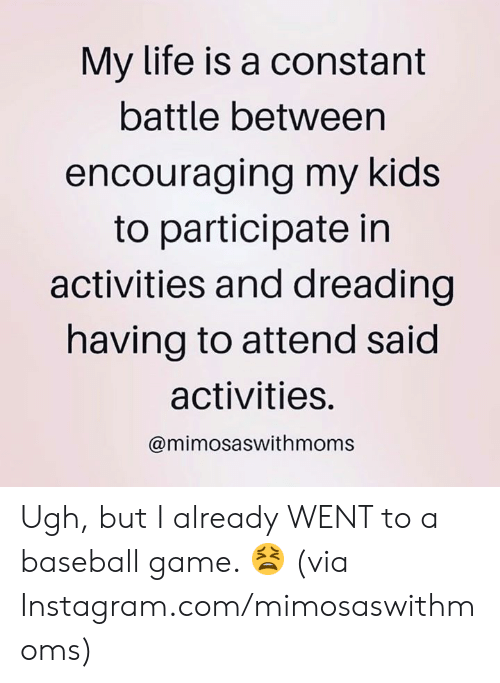 encouraging: My life is a constant  battle between  encouraging my kids  to participate in  activities and dreading  having to attend said  activities.  @mimosaswithmoms Ugh, but I already WENT to a baseball game. 😫  (via Instagram.com/mimosaswithmoms)