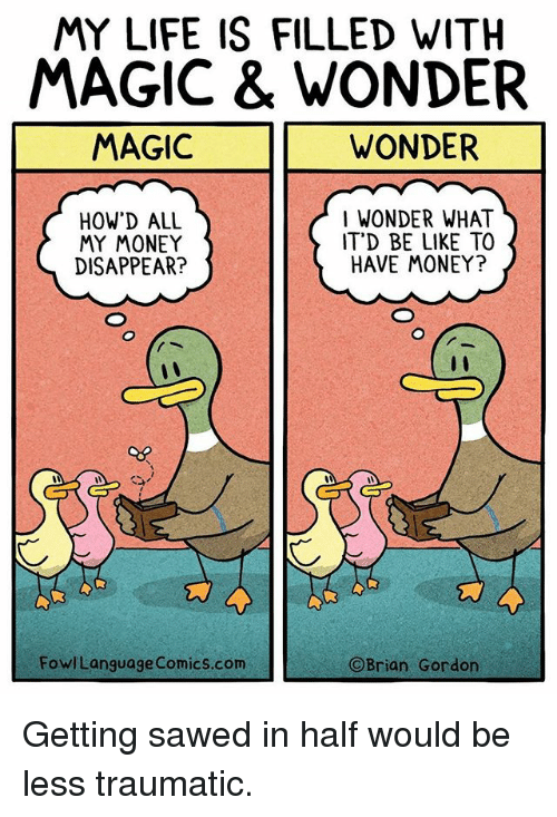 Be Like, Life, and Memes: MY LIFE IS FILLED WITH  MAGIC & WONDER  MAGIC  WONDER  HOW'D ALL  MY MONEY  DISAPPEAR?  I WONDER WHAT  IT'D BE LIKE TO  HAVE MONEY?  FowlLanguage Comics.com  Brian Gordon Getting sawed in half would be less traumatic.