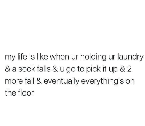 Floors: my life is like when ur holding ur laundry  & a sock falls & u go to pick it up & 2  more fall & eventually everything's on  the floor