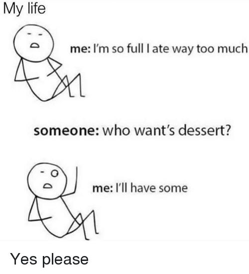 Im So Full: My life  me: I'm so full I ate way too much  someone: who want's dessert?  me: I'Il have some Yes please