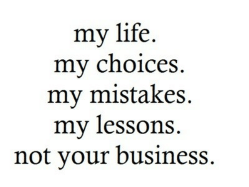 Life, Business, and Mistakes: my life.  my choices  my mistakes  my lessons  not your business