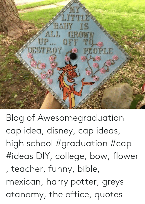 the office quotes: MY  LITTLE  BABY IS  ALL GROWN  UP... OFF T0  PEOPLE  DESTROY Blog of Awesomegraduation cap idea, disney, cap ideas, high school #graduation #cap #ideas DIY, college, bow, flower , teacher, funny, bible, mexican, harry potter, greys atanomy, the office, quotes