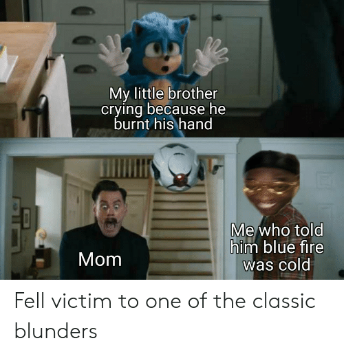 Crying, Fire, and Blue: My little brother  crying because he  burnt his hand  Me who told  him blue fire  was cold  Mom Fell victim to one of the classic blunders
