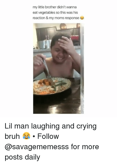 Bruh, Crying, and Memes: my little brother didn't wanna  eat vegetables so this was his  reaction & my moms response Lil man laughing and crying bruh 😂 • Follow @savagememesss for more posts daily