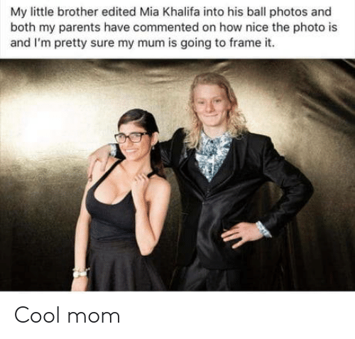 Khalifa: My little brother edited Mia Khalifa into his ball photos and  both my parents have commented on how nice the photo is  and I'm pretty sure my mum is going to frame it Cool mom