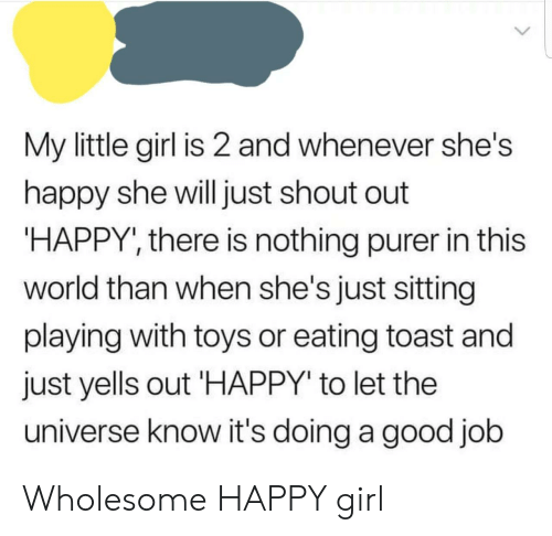 """Girl, Good, and Happy: My little girl is 2 and whenever she's  happy she will just shout out  HAPPY', there is nothing purer in this  world than when she's just sitting  playing with toys or eating toast and  just yells out HAPPY"""" to let the  universe know it's doing a good job Wholesome HAPPY girl"""