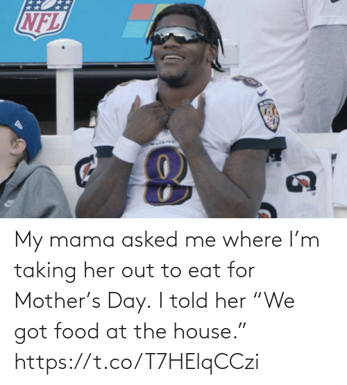 "eat: My mama asked me where I'm taking her out to eat for Mother's Day.  I told her ""We got food at the house."" https://t.co/T7HElqCCzi"