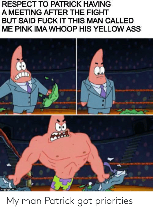 patrick: My man Patrick got priorities