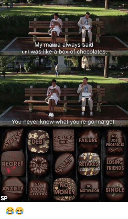 "Regretment: My manna always said  uni was like a box of chocolates.  You never know what you're gonna get.  NO  CONSTANTLY  JOB  FAILURE  DEBT  TIRED  PROSPECTS  LOSING  REGRET  FAILURE  RETAKES  FRIENDS  NO  ANXIETY CLEAN  CLOTHES  ""MONEY  MOTIVATION SINGLE  SP  PA 😂😂"