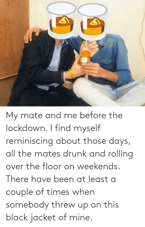 Of Mine: My mate and me before the lockdown. I find myself reminiscing about those days, all the mates drunk and rolling over the floor on weekends. There have been at least a couple of times when somebody threw up on this black jacket of mine.