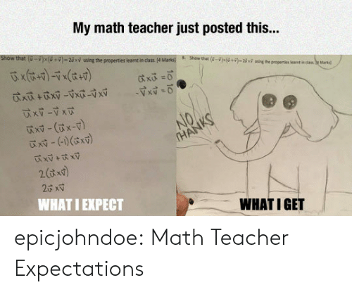 """X X: My math teacher just posted this..  show that  u-i x U+D #2 xy ung the properties lear tan class. 4Ma ks  8.  Show that  )s(a+g«Wini""""the p operties lert i  is  eMtal  x -(x-v)  WHAT I EXPECT  WHATIGET epicjohndoe:  Math Teacher Expectations"""
