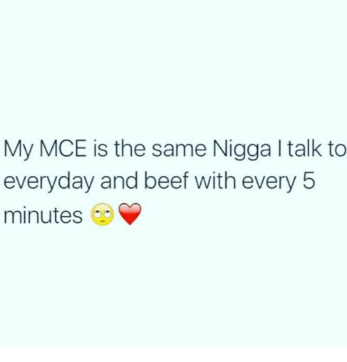 Beef: My MCE is the same Nigga l talk to  everyday and beef with every 5  minutes