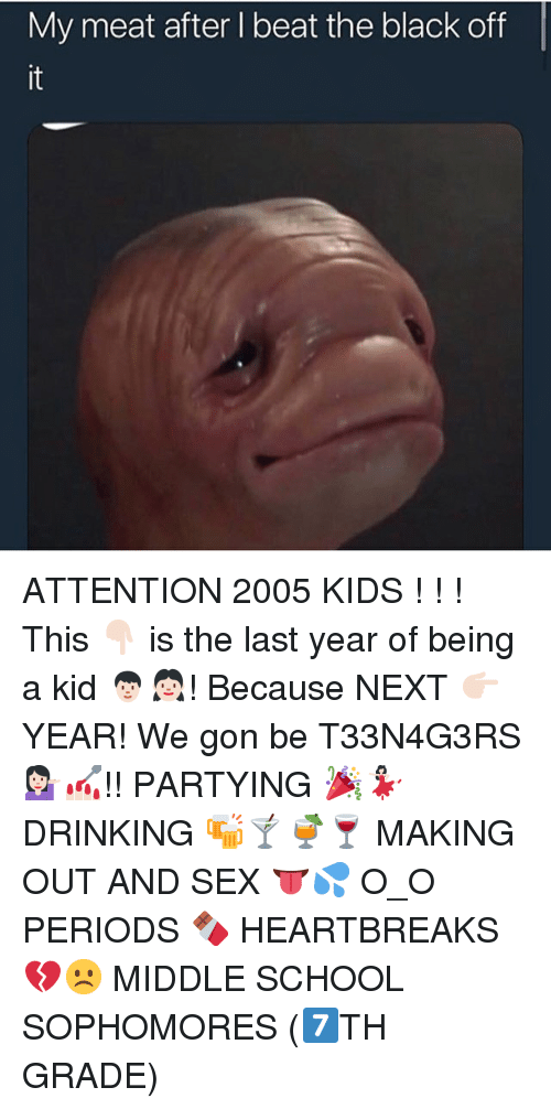We Gon: My meat after I beat the black off  it ATTENTION 2005 KIDS ! ! ! This 👇🏻 is the last year of being a kid 🧑🏻👧🏻! Because NEXT 👉🏻YEAR! We gon be T33N4G3RS💁🏻♀️💅🏻!! PARTYING 🎉💃🏻 DRINKING 🍻🍸🍹🍷 MAKING OUT AND SEX 👅💦 O_O PERIODS 🍫 HEARTBREAKS💔☹️ MIDDLE SCHOOL SOPHOMORES (7️⃣TH GRADE)