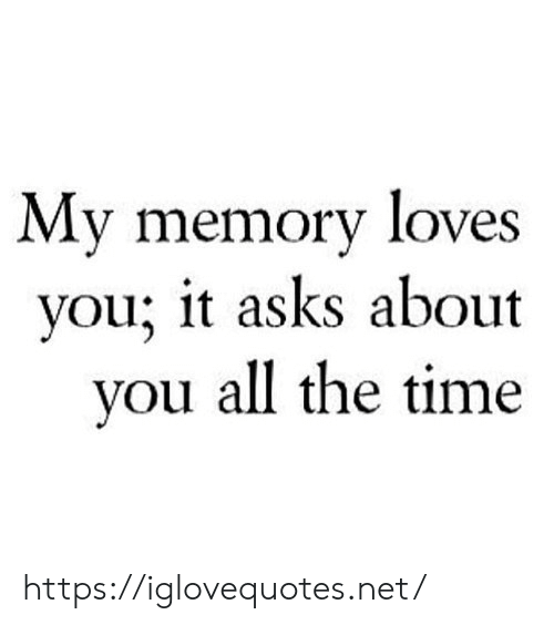 memory: My memory loves  you; it asks about  you all the time https://iglovequotes.net/