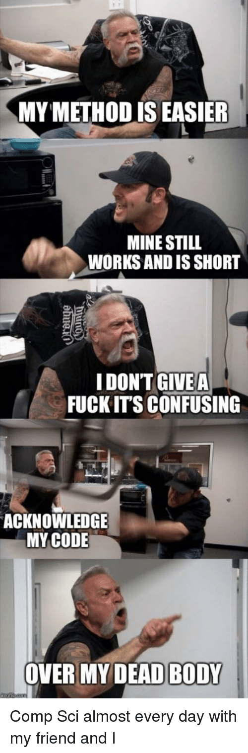 Fuck Its: MY METHOD IS EASIER  MINE STILL  WORKS AND IS SHORT  IDONT GIVEA  FUCK IT'S CONFUSING  ACKNOWLEDGE  MY CODE  OVER MY DEADBODY I Comp Sci almost every day with my friend and I