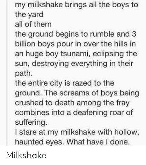 Death, Tsunami, and Suffering: my milkshake brings all the boys to  the yard  all of them  the ground begins to rumble and 3  billion boys pour in over the hills in  an huge boy tsunami, eclipsing the  sun, destroying everything in their  path.  the entire city is razed to the  ground. The screams of boys being  crushed to death among the fray  combines into a deafening roar of  suffering.  I stare at my milkshake with hollow,  haunted eyes. What have I done. Milkshake