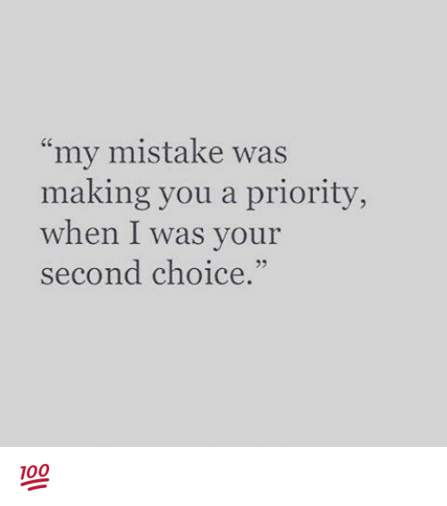 """my mistake: my mistake was  making you a priority,  when I was your  second choice.""""  3 💯"""