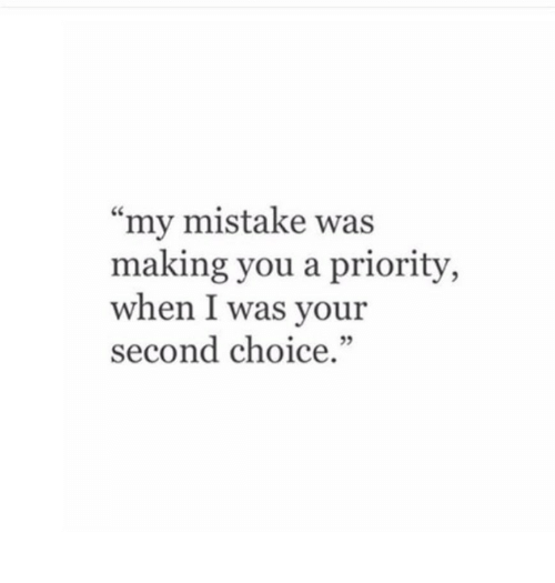 """my mistake: """"my mistake was  making you a priority,  when I was your  second choice.""""  3"""