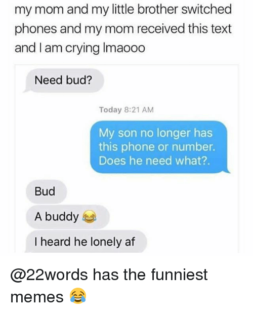 Heardly: my mom and my little brother switched  phones and my mom received this text  and I am crying Imaooo  Need bud?  Today 8:21 AM  My son no longer has  this phone or number.  Does he need what?.  Bud  A buddy  I heard he lonely af @22words has the funniest memes 😂