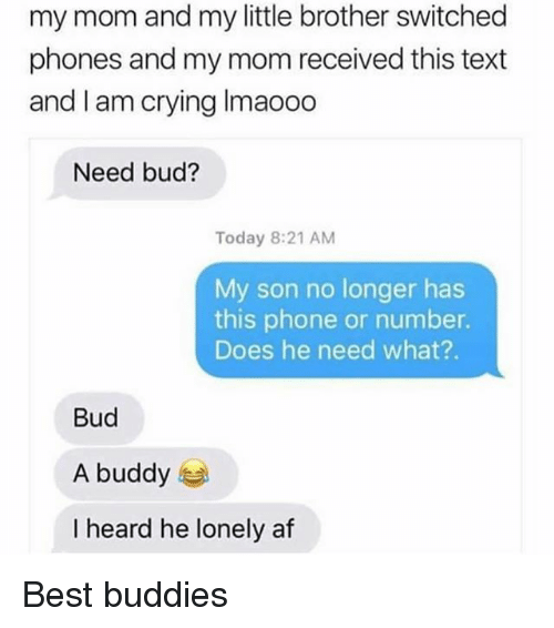 Heardly: my mom and my little brother switched  phones and my mom received this text  and I am crying Imaooo  Need bud?  Today 8:21 AM  My son no longer has  this phone or number.  Does he need what?.  Bud  A buddy  I heard he lonely af Best buddies