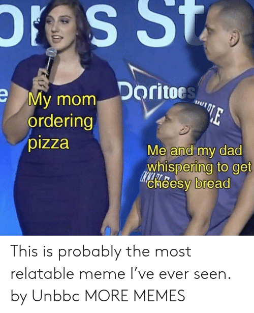 Me And My Dad: My mom Doritor  ordering  pizza  Me and my dad  whispering to get  cheesy bread This is probably the most relatable meme I've ever seen. by Unbbc MORE MEMES