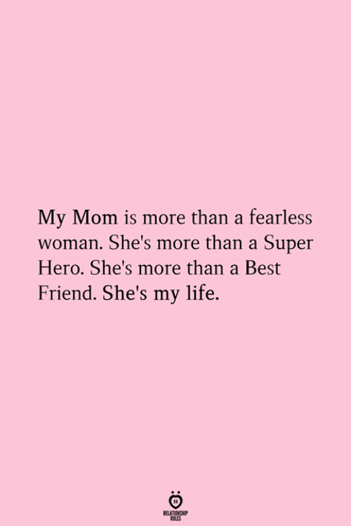 My Mom Is: My Mom is more than a fearless  woman. She's more than a Super  Hero. She's more than a Best  Friend. She's my life.