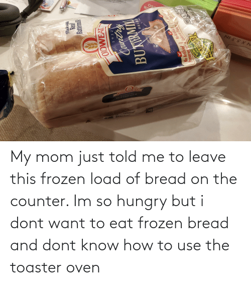 So Hungry: My mom just told me to leave this frozen load of bread on the counter. Im so hungry but i dont want to eat frozen bread and dont know how to use the toaster oven