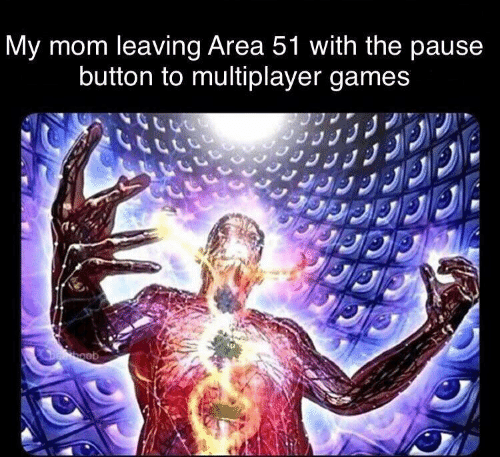 multiplayer: My mom leaving Area 51 with the pause  button to multiplayer games  Deboob