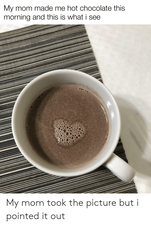 this morning: My mom made me hot chocolate this  morning and this is what i see My mom took the picture but i pointed it out