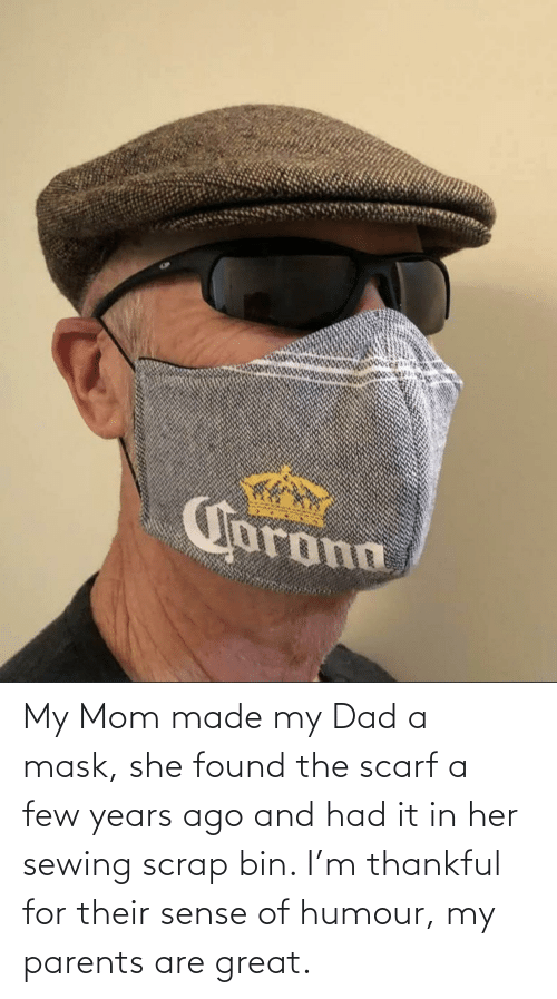 her: My Mom made my Dad a mask, she found the scarf a few years ago and had it in her sewing scrap bin. I'm thankful for their sense of humour, my parents are great.