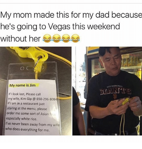 Gipped: My mom made this for my dad because  he's going to Vegas this weekend  without herぎぎぎ  My name is Jim  If I look lost, Please call  my wife, Kim Gip@ 650-296-8084  If I am in a restaurant just  staring at the menu, please  order me some sort of Asian fo  especially white rice.  I've never been away from my wife  who does everything for me