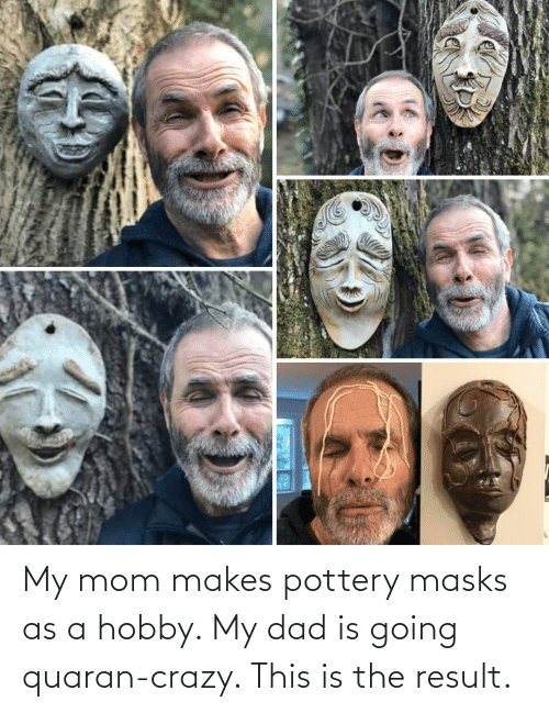 Result: My mom makes pottery masks as a hobby. My dad is going quaran-crazy. This is the result.
