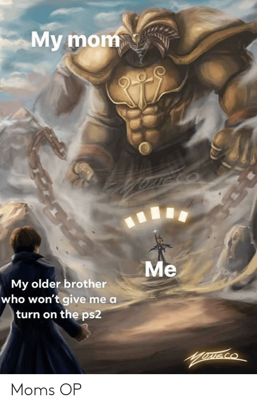 ps2: My mom  Me  My older brother  who won't give me a  turn on the ps2 Moms OP
