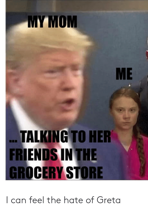 Friends, Mom, and Her: MY MOM  ME  TALKING TO HER  FRIENDS IN THE  GROCERY STORE I can feel the hate of Greta