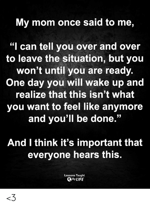 """Over And Over: My mom once said to me,  """"I can tell you over and over  to leave the situation, but you  won't until you are ready.  One day you will wake up and  realize that this isn't what  you want to feel like anymore  and you'll be done.""""  And I think it's important that  everyone hears this.  Lessons Taught  By LIFE <3"""