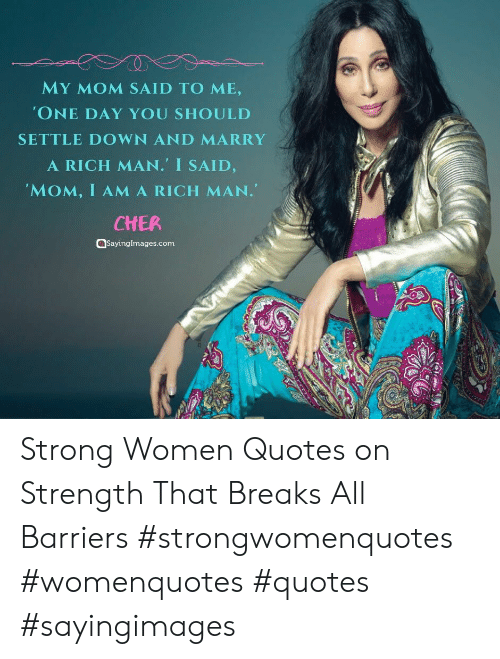 Settle: MY MOM SAID TO ME,  'ONE DAY YOU SHOULD  SETTLE DOWN AND MARRY  A RICH MAN. I SAID,  'MOM, I AMA RICH MAN.  CHER  aSayingImages.com Strong Women Quotes on Strength That Breaks All Barriers #strongwomenquotes #womenquotes #quotes #sayingimages