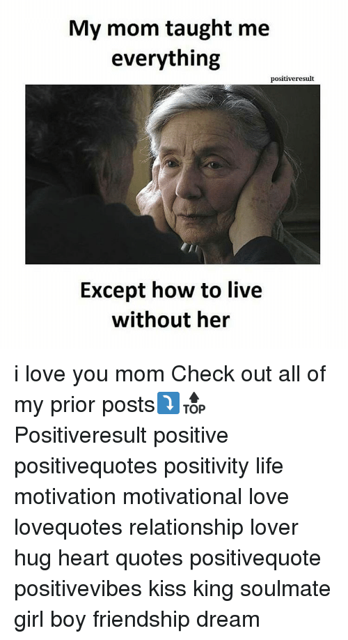 Love You Mom: My mom taught me  everything  positiveresult  Except how to live  without her i love you mom Check out all of my prior posts⤵🔝 Positiveresult positive positivequotes positivity life motivation motivational love lovequotes relationship lover hug heart quotes positivequote positivevibes kiss king soulmate girl boy friendship dream