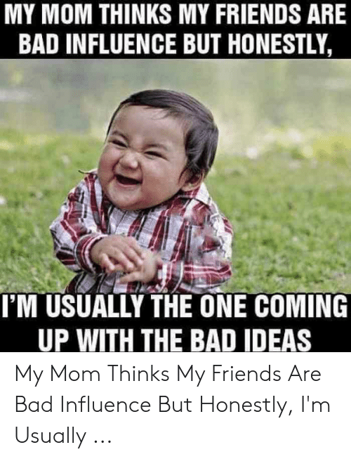 Bad Mom Meme: MY MOM THINKS MY FRIENDS ARE  BAD INFLUENCE BUT HONESTLY  I'M USUALLY THE ONE COMING  UP WITH THE BAD IDEAS My Mom Thinks My Friends Are Bad Influence But Honestly, I'm Usually ...