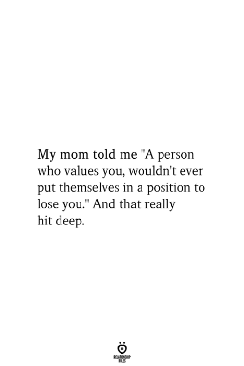 "Mom, Deep, and Who: My mom told me ""A person  who values you, wouldn't ever  put themselves in a position to  lose you."" And that really  hit deep  RELATIONSHIP  ES"