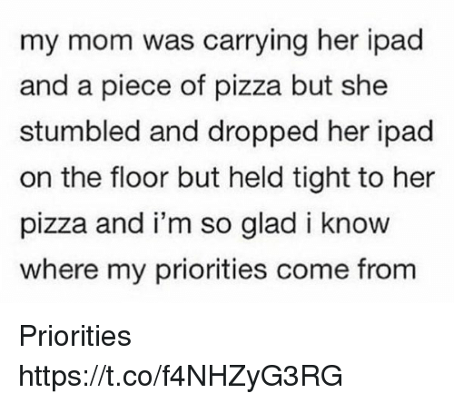 Gladded: my mom was carrying her ipad  and a piece of pizza but she  stumbled and dropped her ipad  on the floor but held tight to her  pizza and i'm so glad i know  where my priorities come from Priorities https://t.co/f4NHZyG3RG