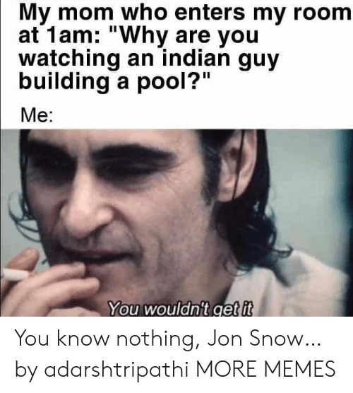 "Pool: My mom who enters my room  at 1am: ""Why are you  watching an indian guy  building a pool?""  Me:  You wouldn't get it You know nothing, Jon Snow… by adarshtripathi MORE MEMES"