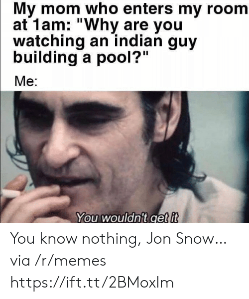 "Pool: My mom who enters my room  at 1am: ""Why are you  watching an indian guy  building a pool?""  Me:  You wouldn't get it You know nothing, Jon Snow… via /r/memes https://ift.tt/2BMoxlm"